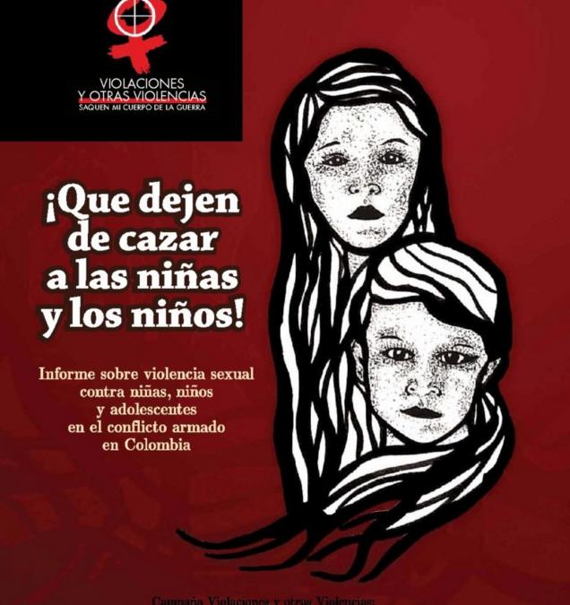 2014: ¡Que dejen de cazar a las niñas y los niños! Informe sobre violencia sexual contra niñas, niños y adolescentes en el conflicto armado en Colombia.